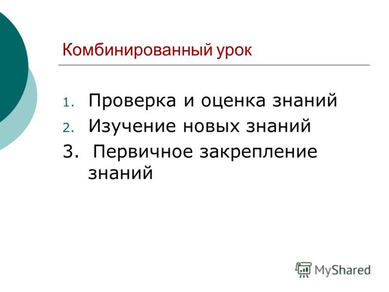 Комбинированный урок 1. Проверка и оценка знаний 2. Изучение новых знаний 3. Первичное закрепление знаний