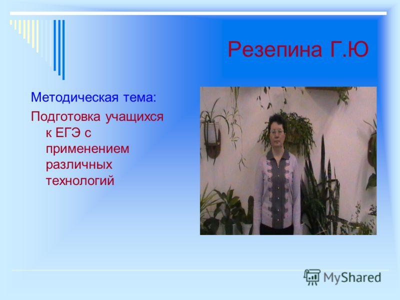 Резепина Г.Ю Методическая тема: Подготовка учащихся к ЕГЭ с применением различных технологий