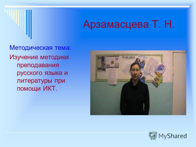 Арзамасцева Т. Н. Методическая тема: Изучение методики преподавания русского языка и литературы при помощи ИКТ.