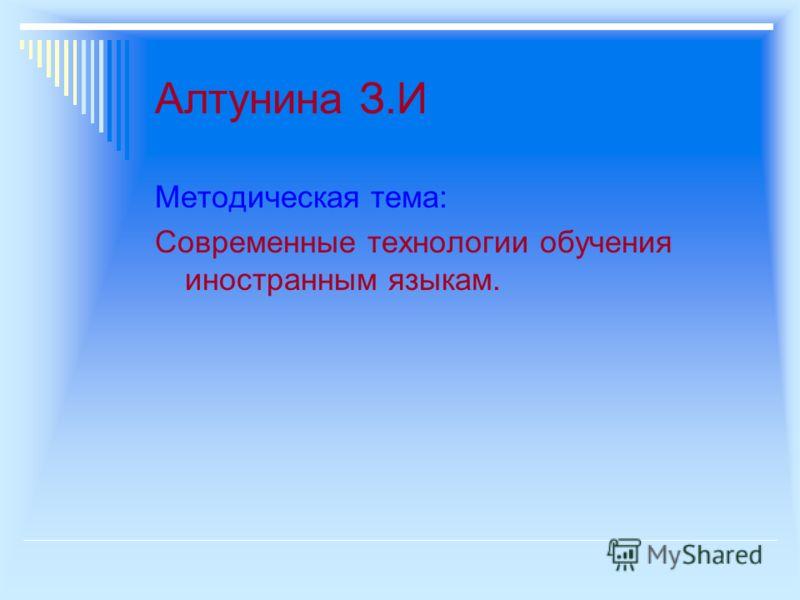 Алтунина З.И Методическая тема: Современные технологии обучения иностранным языкам.