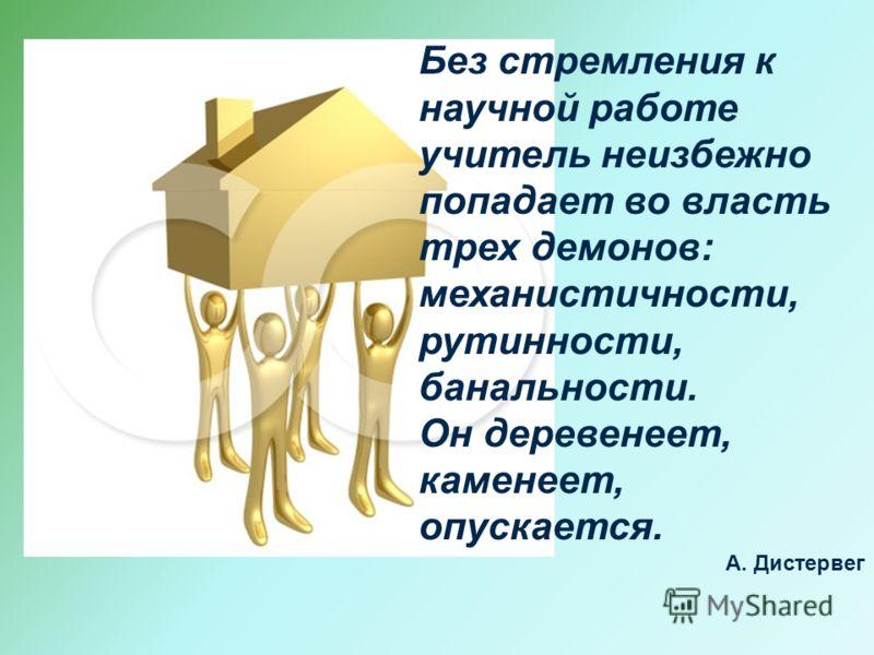 Без стремления к научной работе учитель неизбежно попадает во власть трех демонов: механистичности, рутинности, банальности. Он деревенеет, каменеет, опускается. А. Дистервег