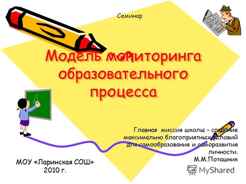 Модель мониторинга образовательного процесса МОУ «Ларинская СОШ» 2010 г. Семинар Главная миссия школы – создание максимально благоприятных условий для самообразования и саморазвития личности. М.М.Поташник
