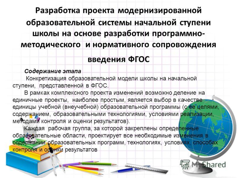 Разработка проекта модернизированной образовательной системы начальной ступени школы на основе разработки программно- методического и нормативного сопровождения введения ФГОС Содержание этапа Конкретизация образовательной модели школы на начальной ст