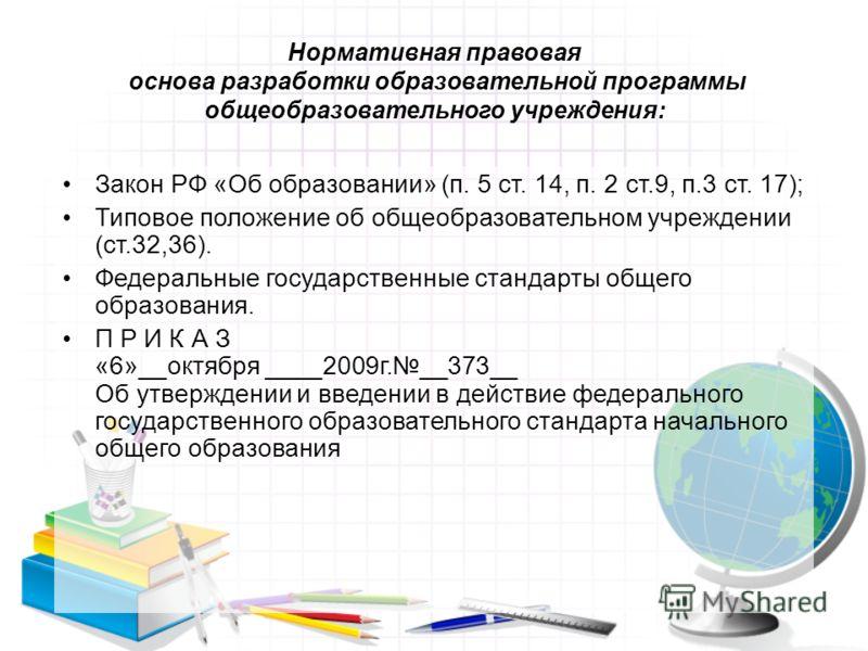 Нормативная правовая основа разработки образовательной программы общеобразовательного учреждения: Закон РФ «Об образовании» (п. 5 ст. 14, п. 2 ст.9, п.3 ст. 17); Типовое положение об общеобразовательном учреждении (ст.32,36). Федеральные государствен