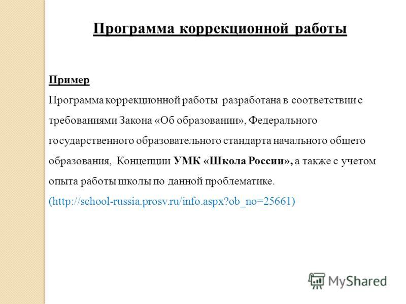 Пример Программа коррекционной работы разработана в соответствии с требованиями Закона «Об образовании», Федерального государственного образовательного стандарта начального общего образования, Концепции УМК «Школа России», а также с учетом опыта рабо