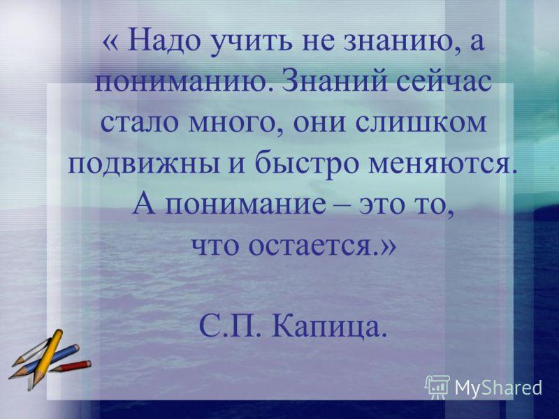 « Надо учить не знанию, а пониманию. Знаний сейчас стало много, они слишком подвижны и быстро меняются. А понимание – это то, что остается.» С.П. Капица.