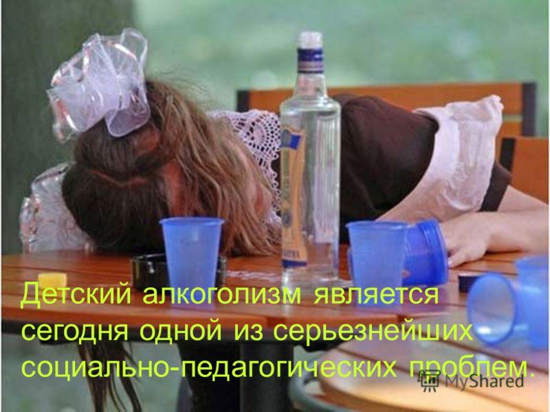 Детский алкоголизм является сегодня одной из серьезнейших социально-педагогических проблем.