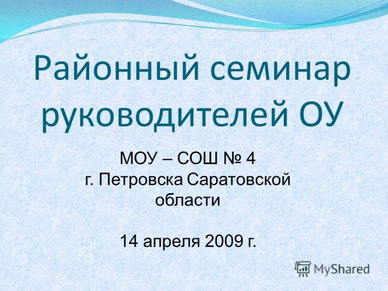 Районный семинар руководителей ОУ МОУ – СОШ 4 г. Петровска Саратовской области 14 апреля 2009 г.