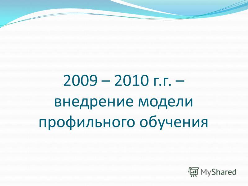 2009 – 2010 г.г. – внедрение модели профильного обучения
