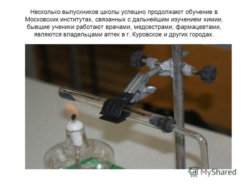 Несколько выпускников школы успешно продолжают обучение в Московских институтах, связанных с дальнейшим изучением химии, бывшие ученики работают врачами, медсестрами, фармацевтами, являются владельцами аптек в г. Куровское и других городах.
