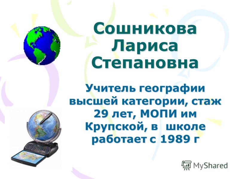 Сошникова Лариса Степановна Учитель географии высшей категории, стаж 29 лет, МОПИ им Крупской, в школе работает с 1989 г