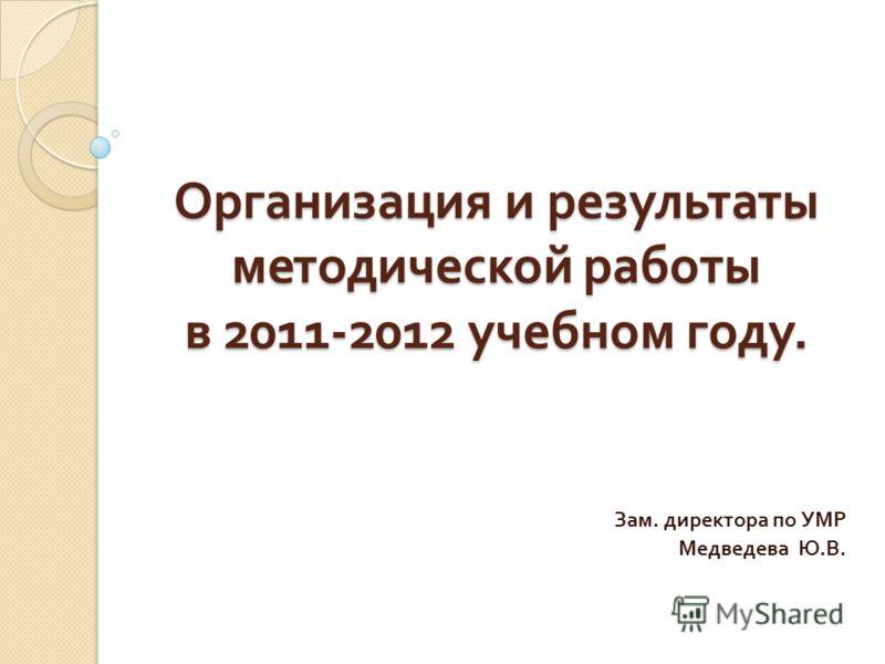 Организация и результаты методической работы в 2011-2012 учебном году. Зам. директора по УМР Медведева Ю. В.