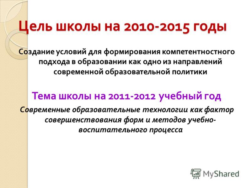 Цель школы на 2010-2015 годы Создание условий для формирования компетентностного подхода в образовании как одно из направлений современной образовательной политики Тема школы на 2011-2012 учебный год Современные образовательные технологии как фактор
