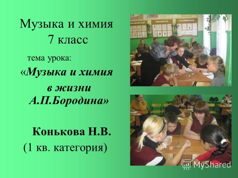 Музыка и химия 7 класс тема урока: «Музыка и химия в жизни А.П.Бородина» Конькова Н.В. (1 кв. категория)