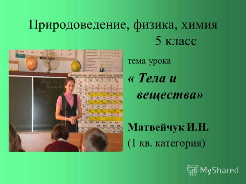 Природоведение, физика, химия 5 класс тема урока « Тела и вещества» Матвейчук И.Н. (1 кв. категория)