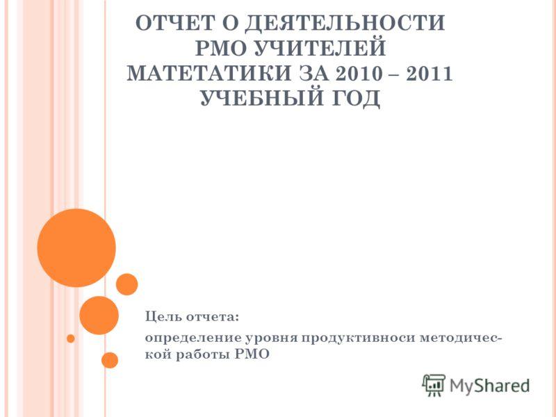 ОТЧЕТ О ДЕЯТЕЛЬНОСТИ РМО УЧИТЕЛЕЙ МАТЕТАТИКИ ЗА 2010 – 2011 УЧЕБНЫЙ ГОД Цель отчета: определение уровня продуктивноси методичес- кой работы РМО