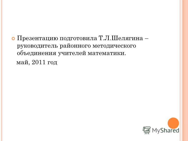 Презентацию подготовила Т.Л.Шелягина – руководитель районного методического объединения учителей математики. май, 2011 год
