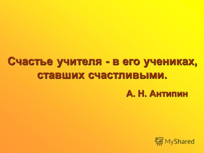 Счастье учителя - в его учениках, ставших счастливыми. ставших счастливыми. А. Н. Антипин