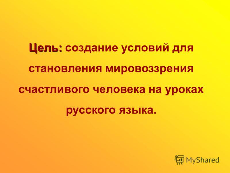 Цель: Цель: создание условий для становления мировоззрения счастливого человека на уроках русского языка.