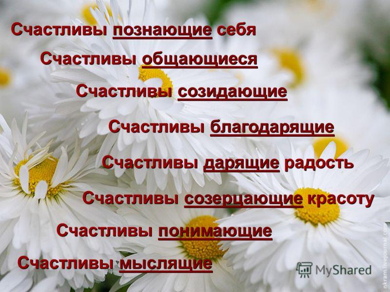 Счастливы познающие себяпознающие Счастливы познающие себяпознающие Счастливы благодарящиеблагодарящие Счастливы благодарящиеблагодарящие Счастливы созерцающие красотусозерцающие Счастливы созерцающие красотусозерцающие Счастливы дарящие радостьдарящ
