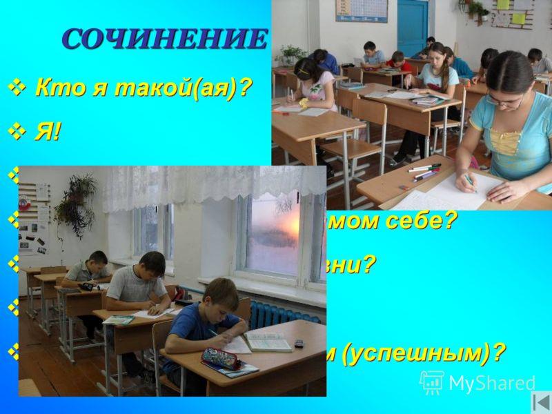 СОЧИНЕНИЕ Кто я такой(ая)? Я! Я и мой мир. Что мне нравится в самом себе? В чем смысл (моей) жизни? Что такое счастье? Как стать счастливым (успешным)? Кто я такой(ая)? Я! Я и мой мир. Что мне нравится в самом себе? В чем смысл (моей) жизни? Что тако