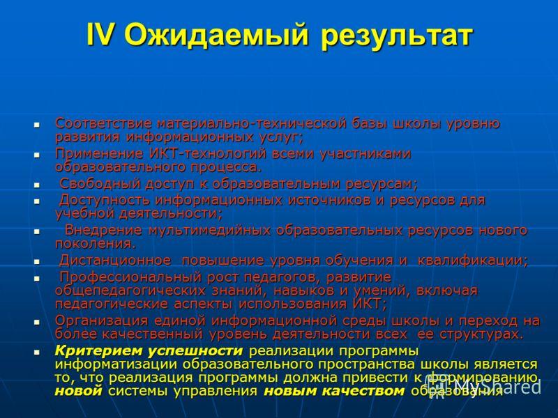 IV Ожидаемый результат Соответствие материально-технической базы школы уровню развития информационных услуг; Соответствие материально-технической базы школы уровню развития информационных услуг; Применение ИКТ-технологий всеми участниками образовател
