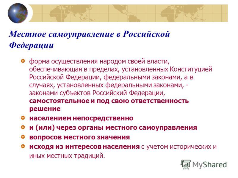 Местное самоуправление в Российской Федерации форма осуществления народом своей власти, обеспечивающая в пределах, установленных Конституцией Российской Федерации, федеральными законами, а в случаях, установленных федеральными законами, - законами су