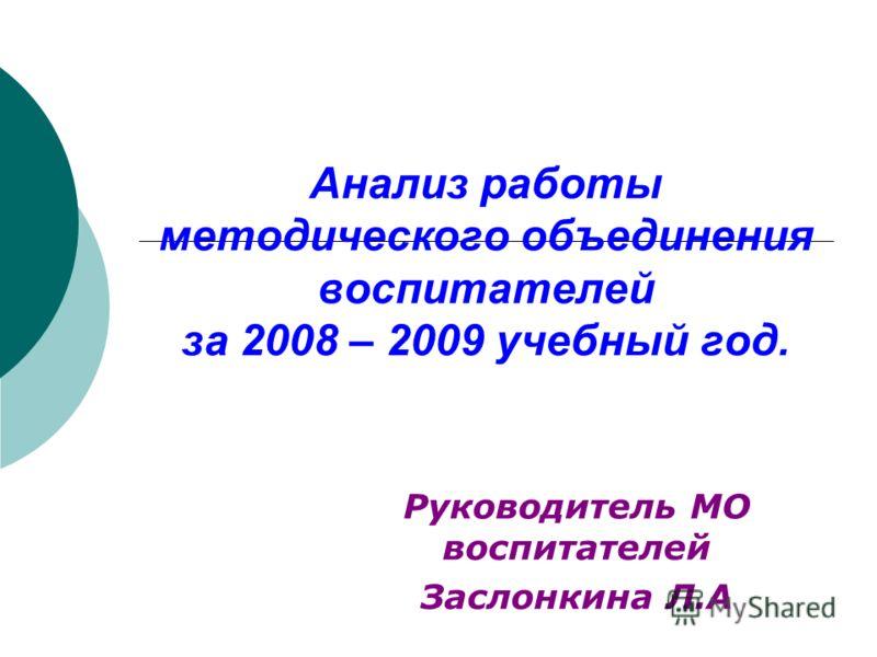 Анализ работы методического объединения воспитателей за 2008 – 2009 учебный год. Руководитель МО воспитателей Заслонкина Л.А