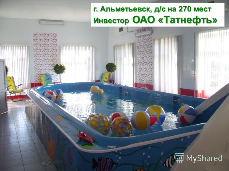 г. Альметьевск, д/с на 270 мест Инвестор ОАО «Татнефть»