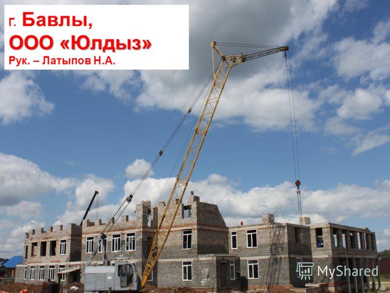 Г. Бавлы, ООО «Юлдыз» Рук. – Латыпов Н.А.