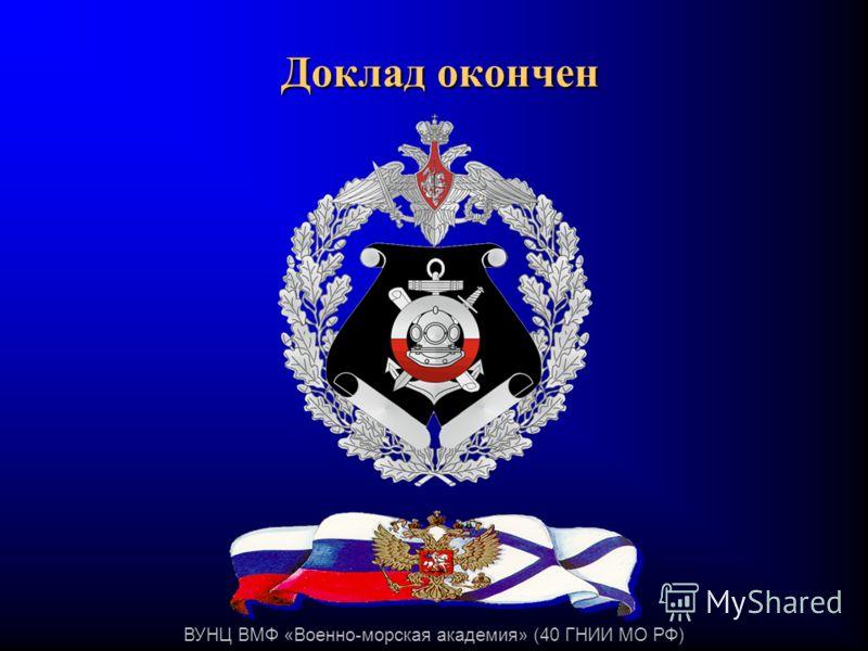 ВУНЦ ВМФ «Военно-морская академия» (40 ГНИИ МО РФ) Доклад окончен