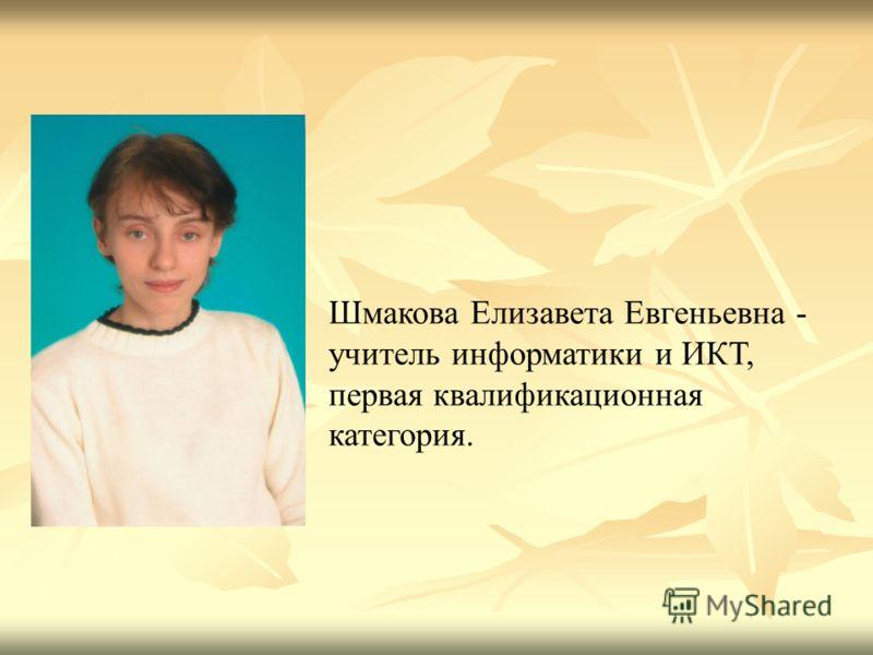 Шмакова Елизавета Евгеньевна - учитель информатики и ИКТ, первая квалификационная категория.