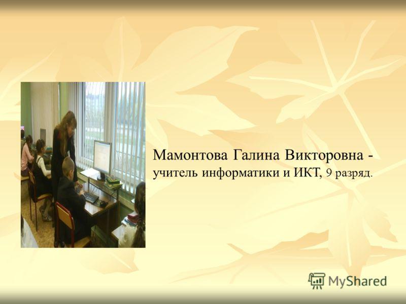 Мамонтова Галина Викторовна - учитель информатики и ИКТ, 9 разряд.