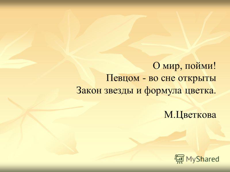 О мир, пойми! Певцом - во сне открыты Закон звезды и формула цветка. М.Цветкова
