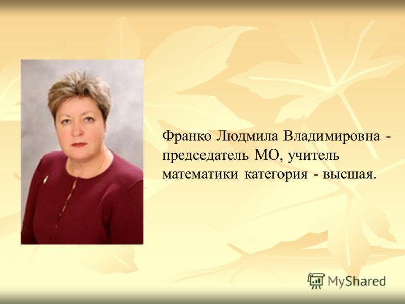 Франко Людмила Владимировна - председатель МО, учитель математики категория - высшая.