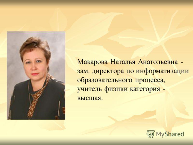 Макарова Наталья Анатольевна - зам. директора по информатизации образовательного процесса, учитель физики категория - высшая.