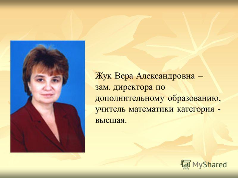 Жук Вера Александровна – зам. директора по дополнительному образованию, учитель математики категория - высшая.