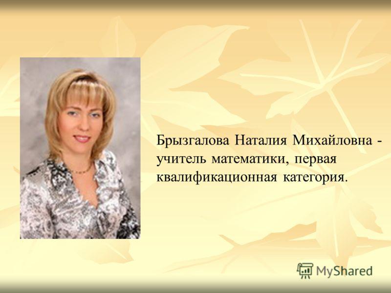 Брызгалова Наталия Михайловна - учитель математики, первая квалификационная категория.