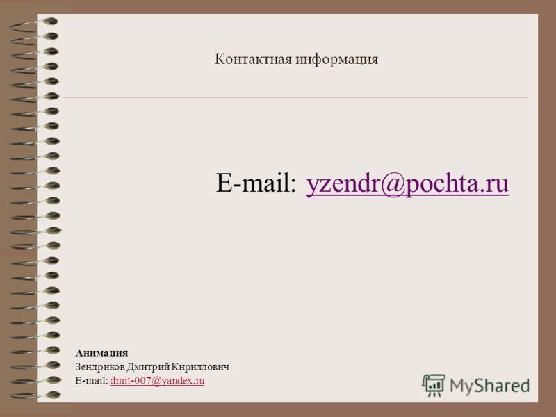Контактная информация E-mail: yzendr@pochta.ruyzendr@pochta.ru Анимация Зендриков Дмитрий Кириллович E-mail: dmit-007@yandex.ru