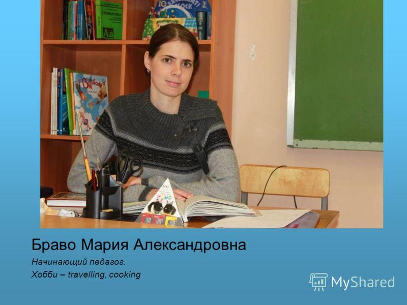 Браво Мария Александровна Начинающий педагог. Хобби – travelling, cooking