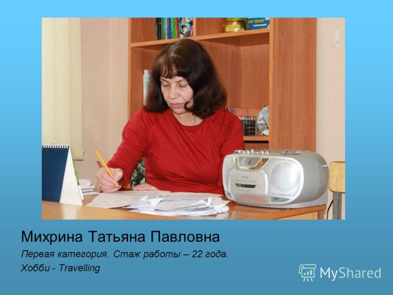 Михрина Татьяна Павловна Первая категория. Стаж работы – 22 года. Хобби - Travelling