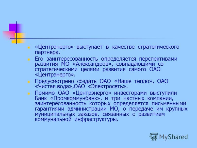 «Центрэнерго» выступает в качестве стратегического партнера. Его заинтересованность определяется перспективами развития МО «Александров», совпадающими со стратегическими целями развития самого ОАО «Центрэнерго». Предусмотрено создать ОАО «Наше тепло»