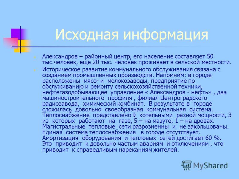 Исходная информация Александров – районный центр, его население составляет 50 тыс.человек, еще 20 тыс. человек проживает в сельской местности. Историческое развитие коммунального обслуживания связана с созданием промышленных производств. Напомним: в