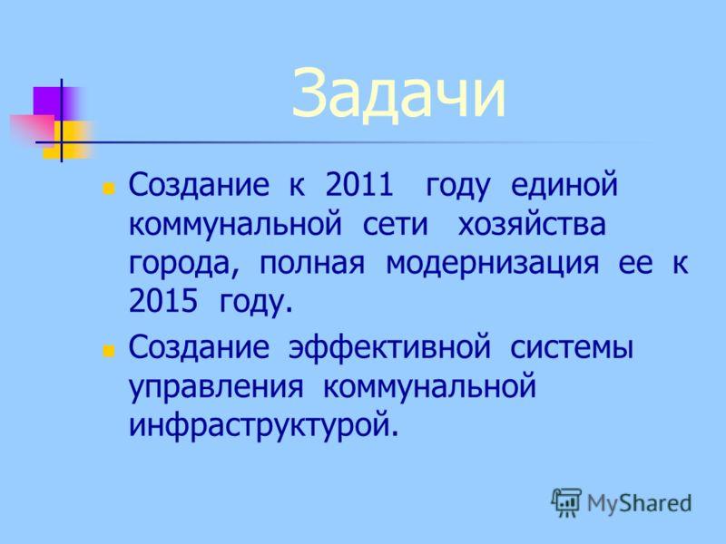 Задачи Создание к 2011 году единой коммунальной сети хозяйства города, полная модернизация ее к 2015 году. Создание эффективной системы управления коммунальной инфраструктурой.