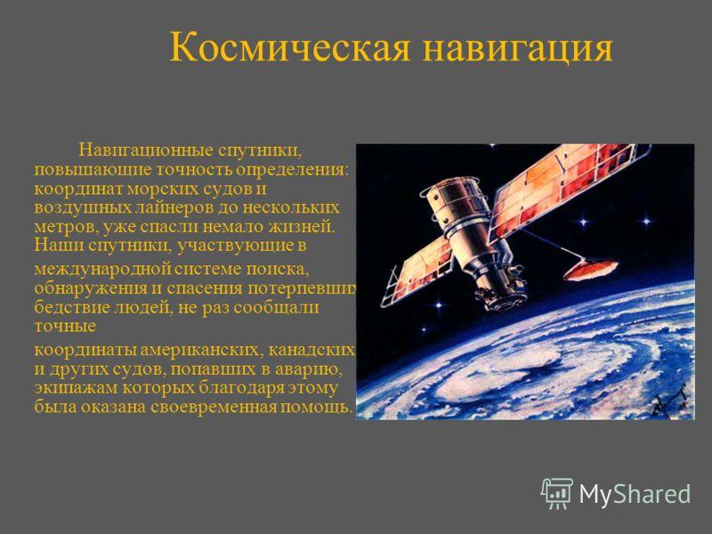 Космическая навигация Навигационные спутники, повышающие точность определения: координат морских судов и воздушных лайнеров до нескольких метров, уже спасли немало жизней. Наши спутники, участвующие в международной системе поиска, обнаружения и спасе