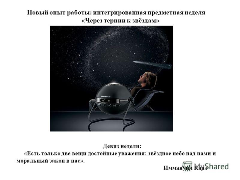 Новый опыт работы: интегрированная предметная неделя «Через тернии к звёздам» Девиз недели: «Есть только две вещи достойные уважения: звёздное небо над нами и моральный закон в нас». Иммануил Кант