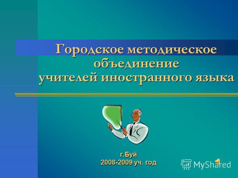 Городское методическое объединение учителей иностранного языка г.Буй 2008-2009 уч. год