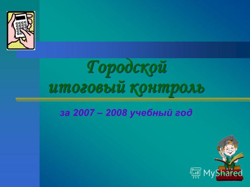 Городской итоговый контроль за 2007 – 2008 учебный год