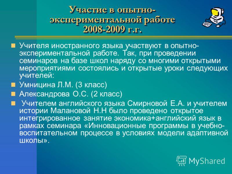 Участие в опытно- экспериментальной работе 2008-2009 г.г. Учителя иностранного языка участвуют в опытно- экспериментальной работе. Так, при проведении семинаров на базе школ наряду со многими открытыми мероприятиями состоялись и открытые уроки следую