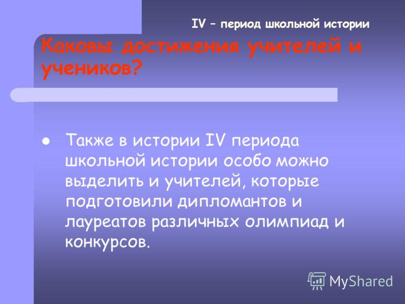 Каковы достижения учителей и учеников? Андрей Анатольевич получил диплом лучшего чтеца области. IV – период школьной истории